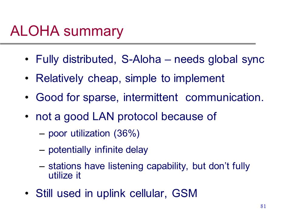 ALOHA summary Fully distributed, S-Aloha – needs global sync