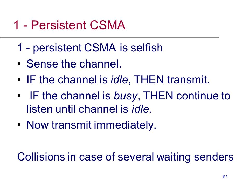 1 - Persistent CSMA 1 - persistent CSMA is selfish Sense the channel.