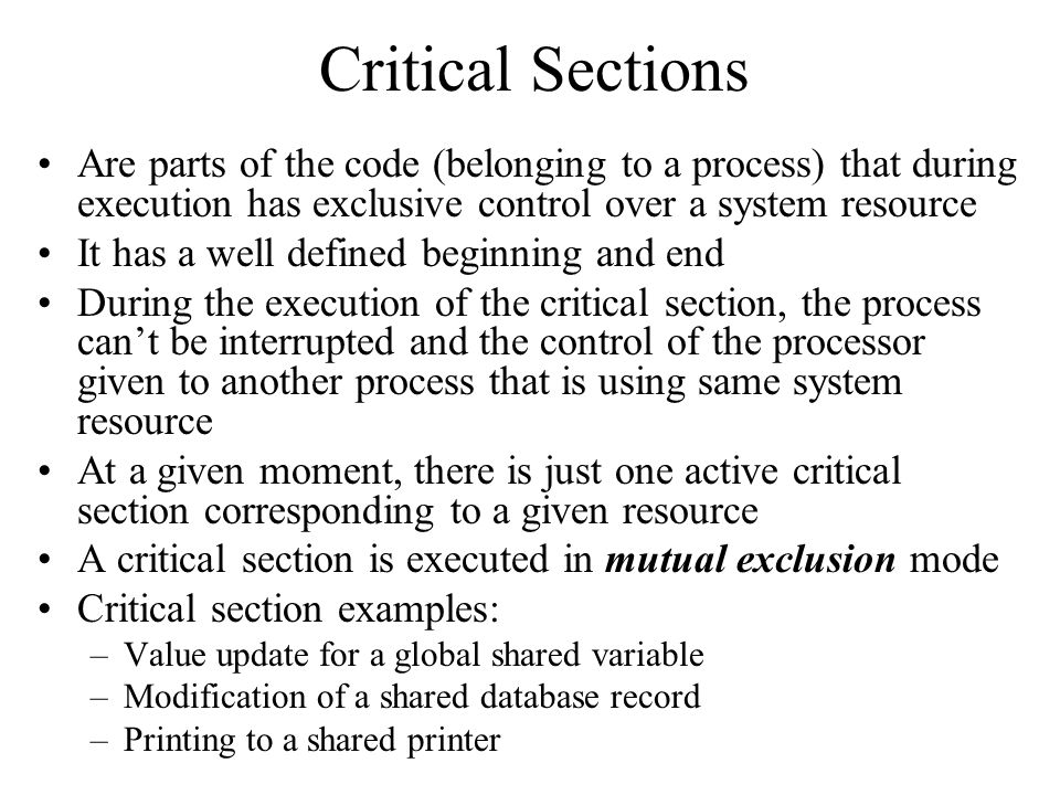 Critical Sections Are parts of the code (belonging to a process) that during execution has exclusive control over a system resource.
