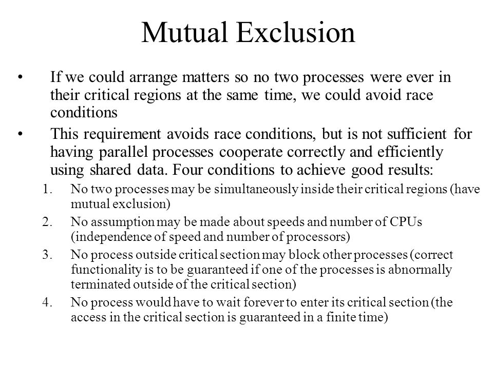Mutual Exclusion If we could arrange matters so no two processes were ever in their critical regions at the same time, we could avoid race conditions.