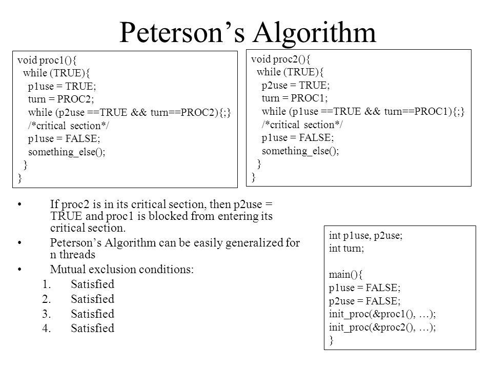 Peterson's Algorithm void proc1(){ while (TRUE){ p1use = TRUE; turn = PROC2; while (p2use ==TRUE && turn==PROC2){;}