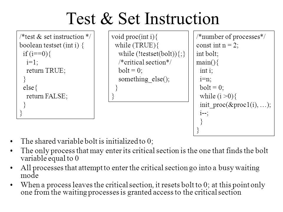Test & Set Instruction The shared variable bolt is initialized to 0;