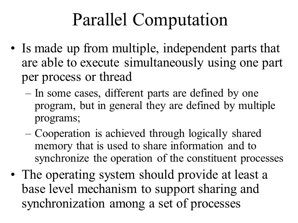 Parallel Computation Is made up from multiple, independent parts that are able to execute simultaneously using one part per process or thread.