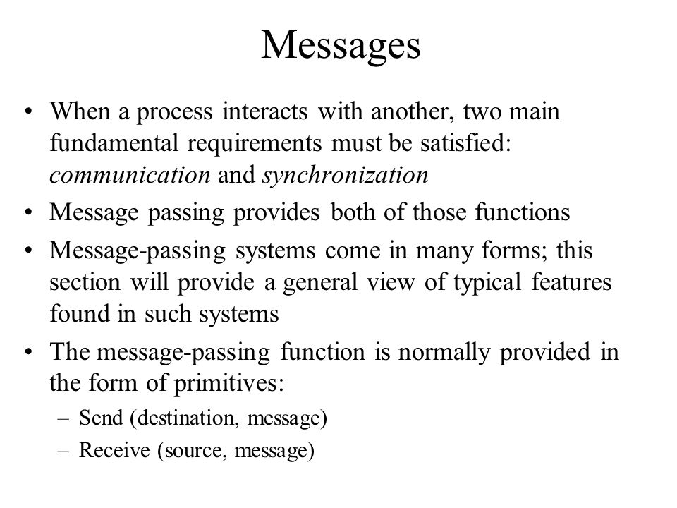 Messages When a process interacts with another, two main fundamental requirements must be satisfied: communication and synchronization.