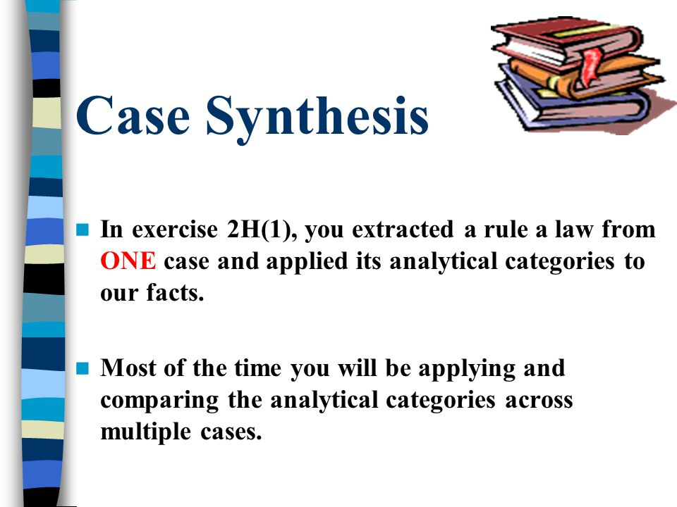 Case Synthesis In exercise 2H(1), you extracted a rule a law from ONE case and applied its analytical categories to our facts.