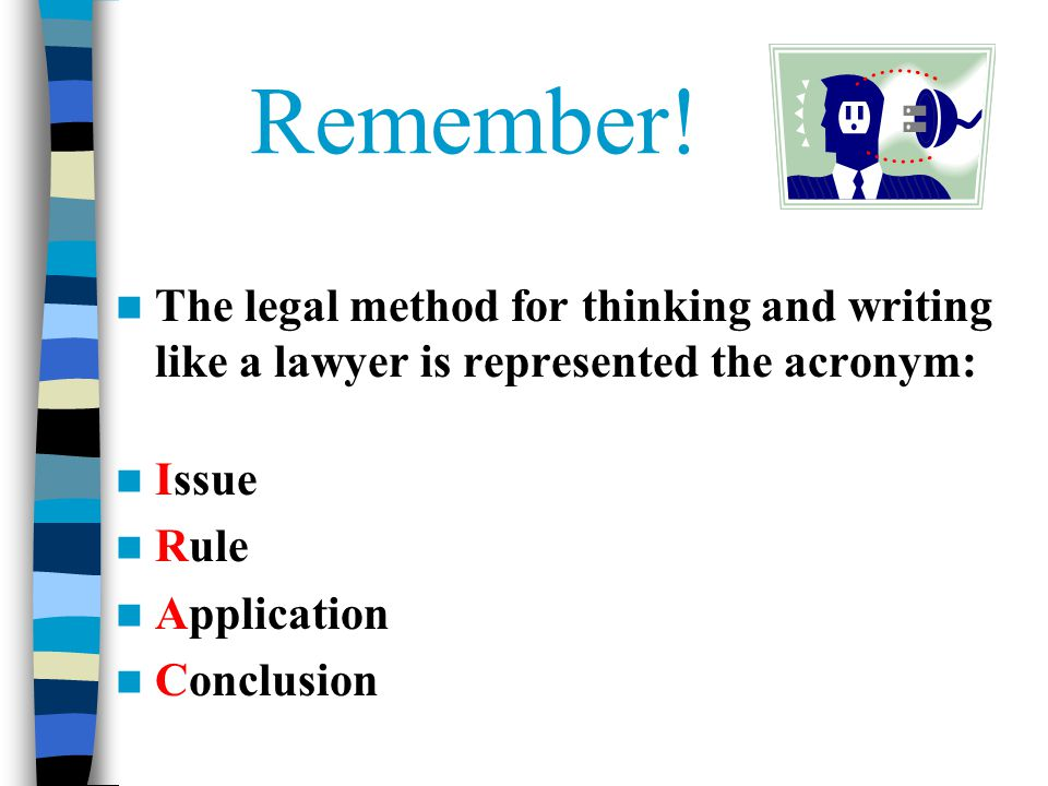 Remember! The legal method for thinking and writing like a lawyer is represented the acronym: Issue.
