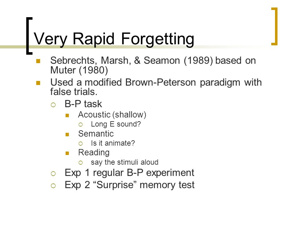 Very Rapid Forgetting Sebrechts, Marsh, & Seamon (1989) based on Muter (1980) Used a modified Brown-Peterson paradigm with false trials.