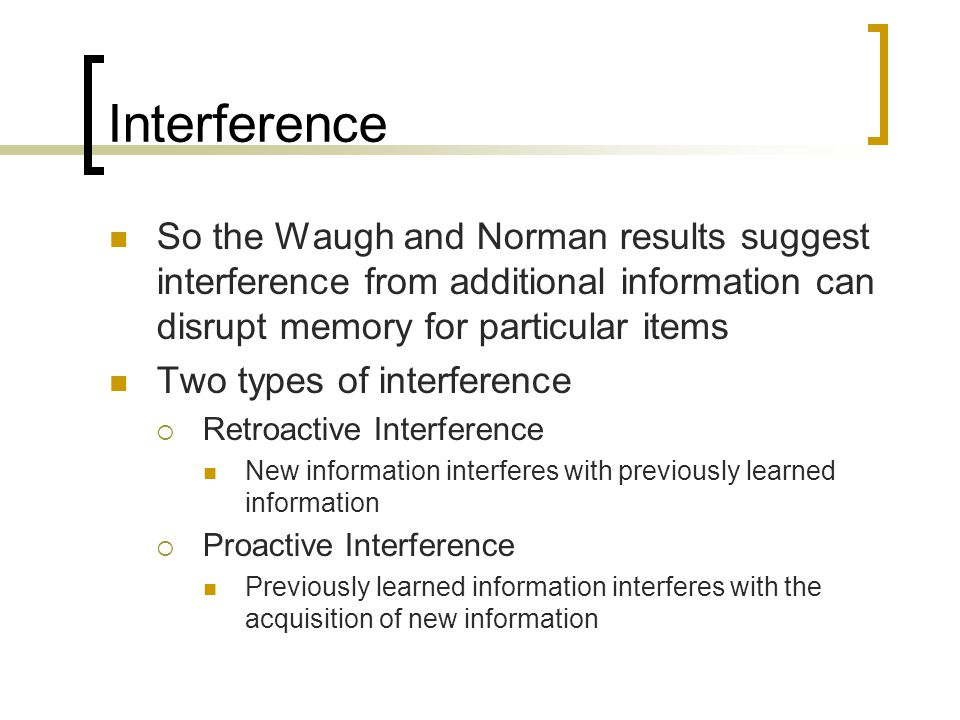Interference So the Waugh and Norman results suggest interference from additional information can disrupt memory for particular items.
