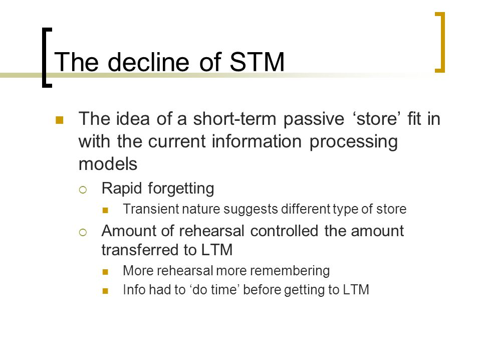 The decline of STM The idea of a short-term passive 'store' fit in with the current information processing models.