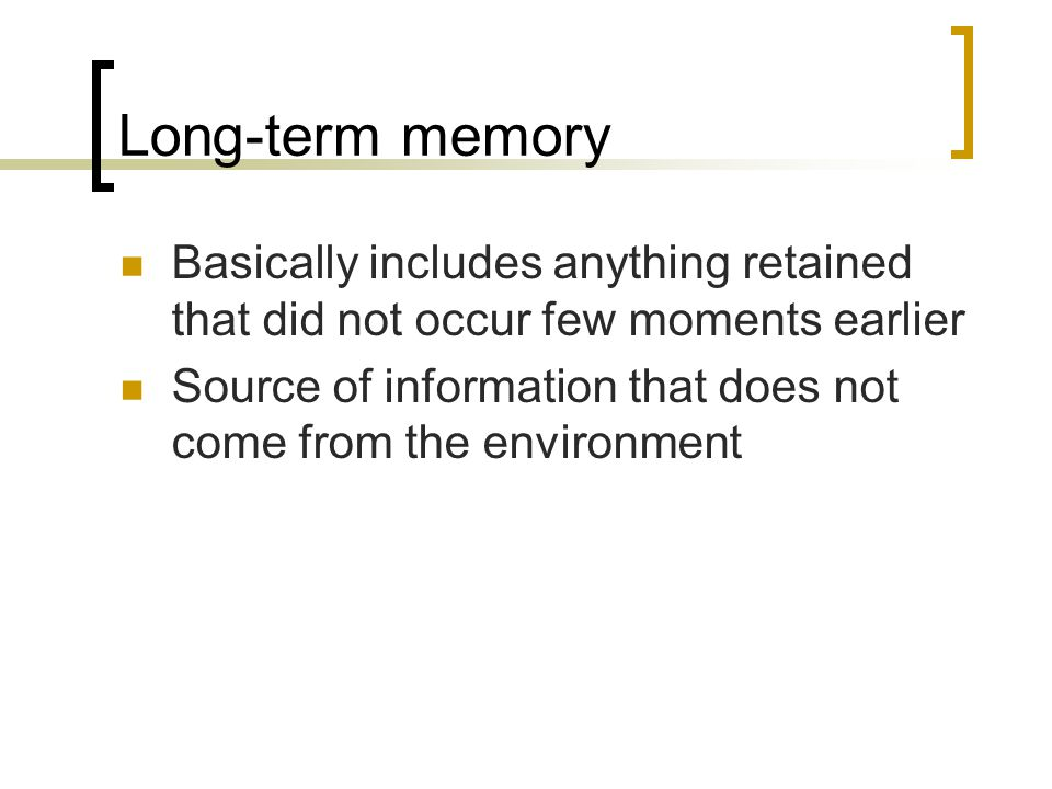 Long-term memory Basically includes anything retained that did not occur few moments earlier.