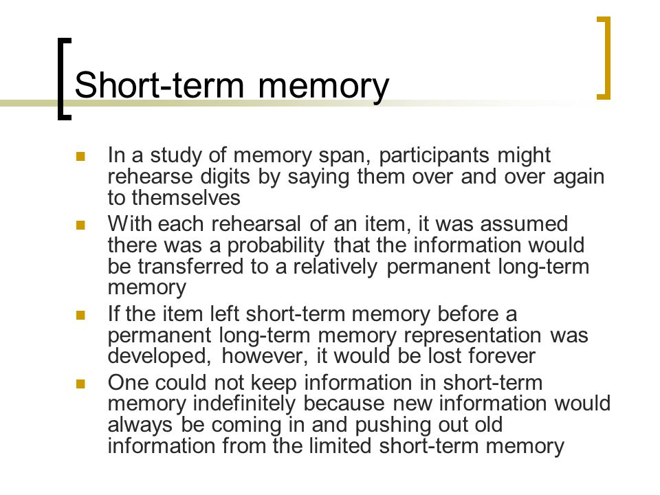 Short-term memory In a study of memory span, participants might rehearse digits by saying them over and over again to themselves.