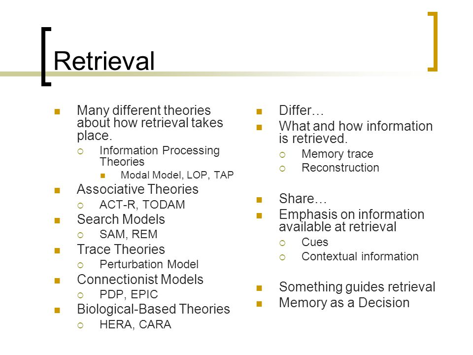 Retrieval Many different theories about how retrieval takes place.
