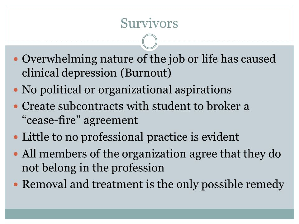 Survivors Overwhelming nature of the job or life has caused clinical depression (Burnout) No political or organizational aspirations.