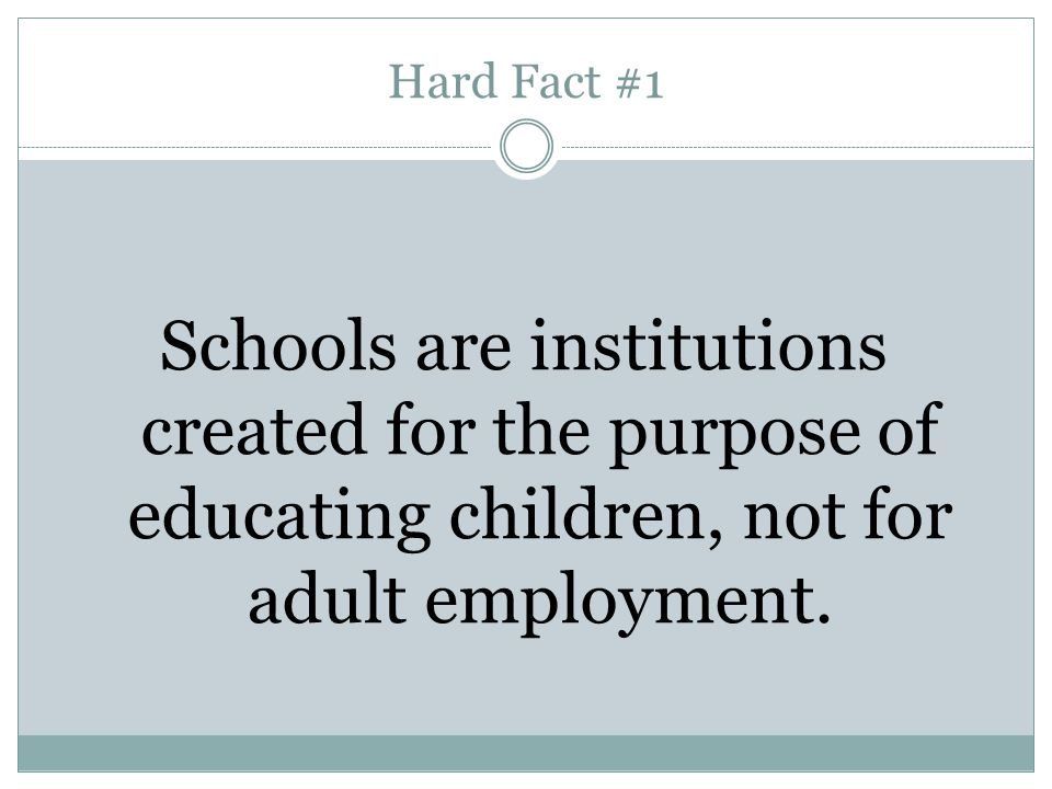 Hard Fact #1 Schools are institutions created for the purpose of educating children, not for adult employment.
