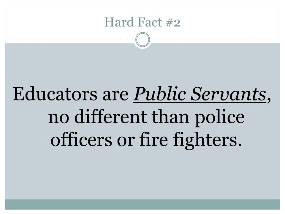 Hard Fact #2 Educators are Public Servants, no different than police officers or fire fighters.