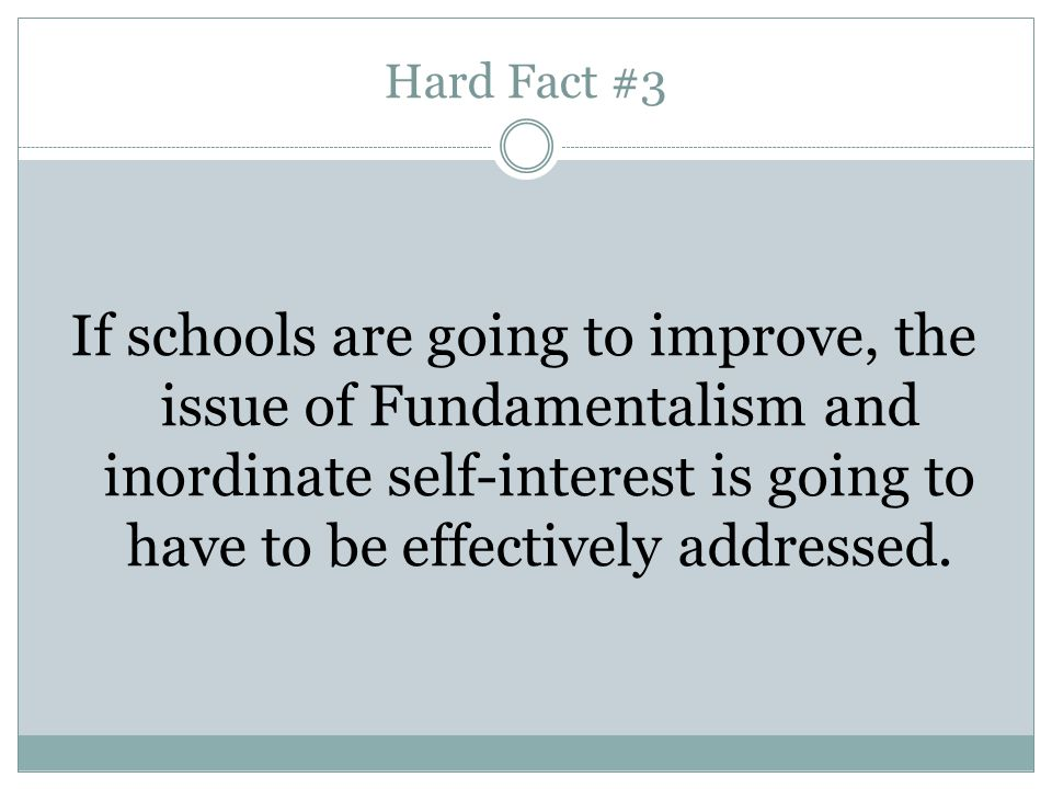 Hard Fact #3 If schools are going to improve, the issue of Fundamentalism and inordinate self-interest is going to have to be effectively addressed.