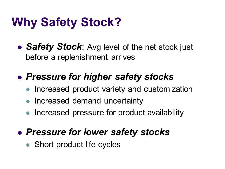 Why Safety Stock Safety Stock: Avg level of the net stock just before a replenishment arrives. Pressure for higher safety stocks.