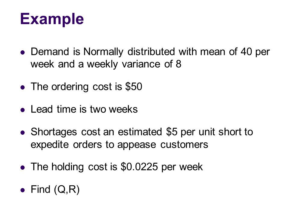 Example Demand is Normally distributed with mean of 40 per week and a weekly variance of 8. The ordering cost is $50.