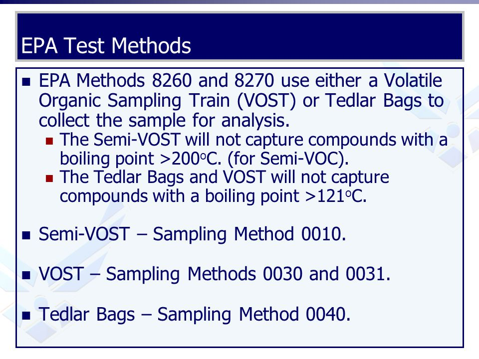 EPA Test Methods EPA Methods 8260 and 8270 use either a Volatile Organic Sampling Train (VOST) or Tedlar Bags to collect the sample for analysis.