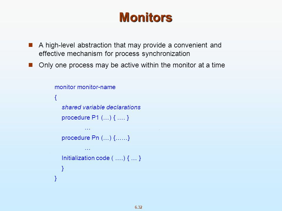 Monitors A high-level abstraction that may provide a convenient and effective mechanism for process synchronization.