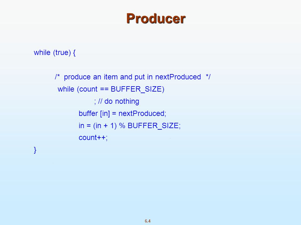 Producer while (true) { /* produce an item and put in nextProduced */