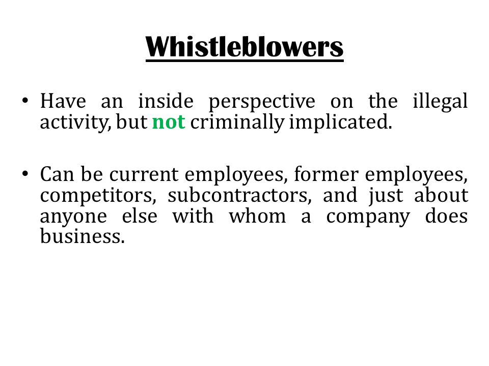 Whistleblowers Have an inside perspective on the illegal activity, but not criminally implicated.