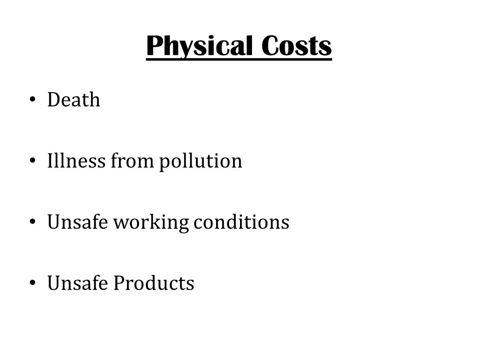 Physical Costs Death Illness from pollution Unsafe working conditions