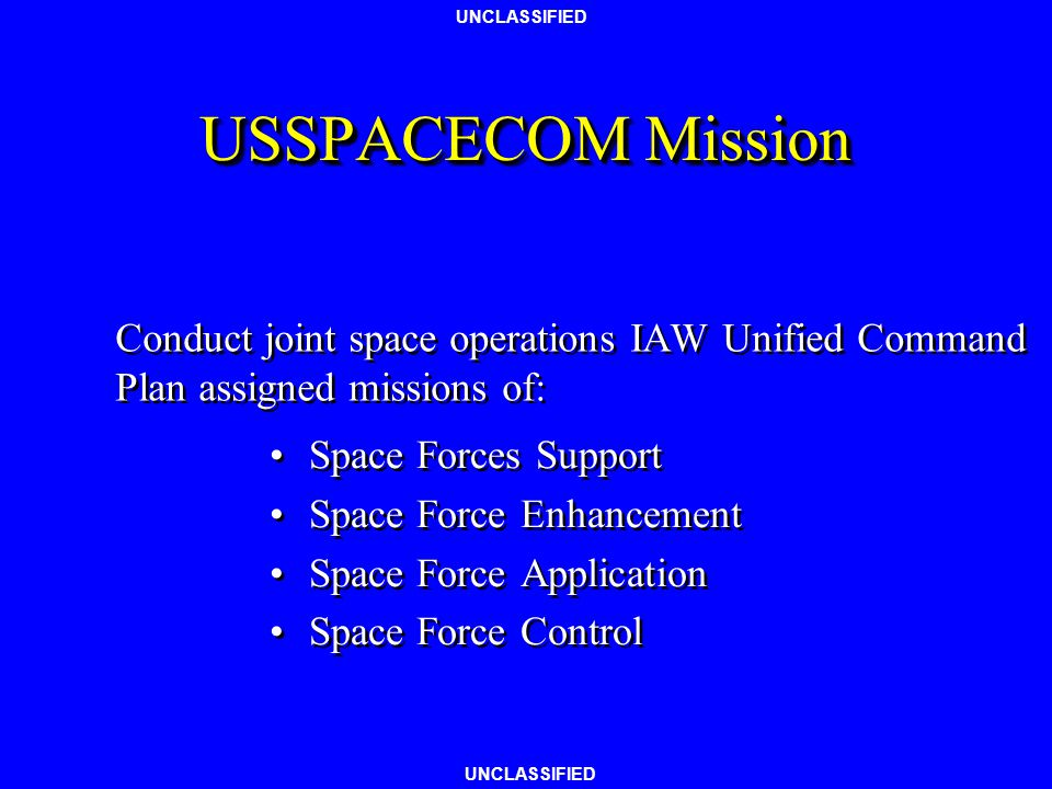 USSPACECOM Mission Conduct joint space operations IAW Unified Command Plan assigned missions of: Space Forces Support.