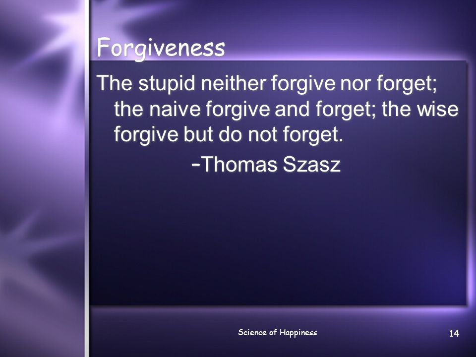Forgiveness The stupid neither forgive nor forget; the naive forgive and forget; the wise forgive but do not forget.