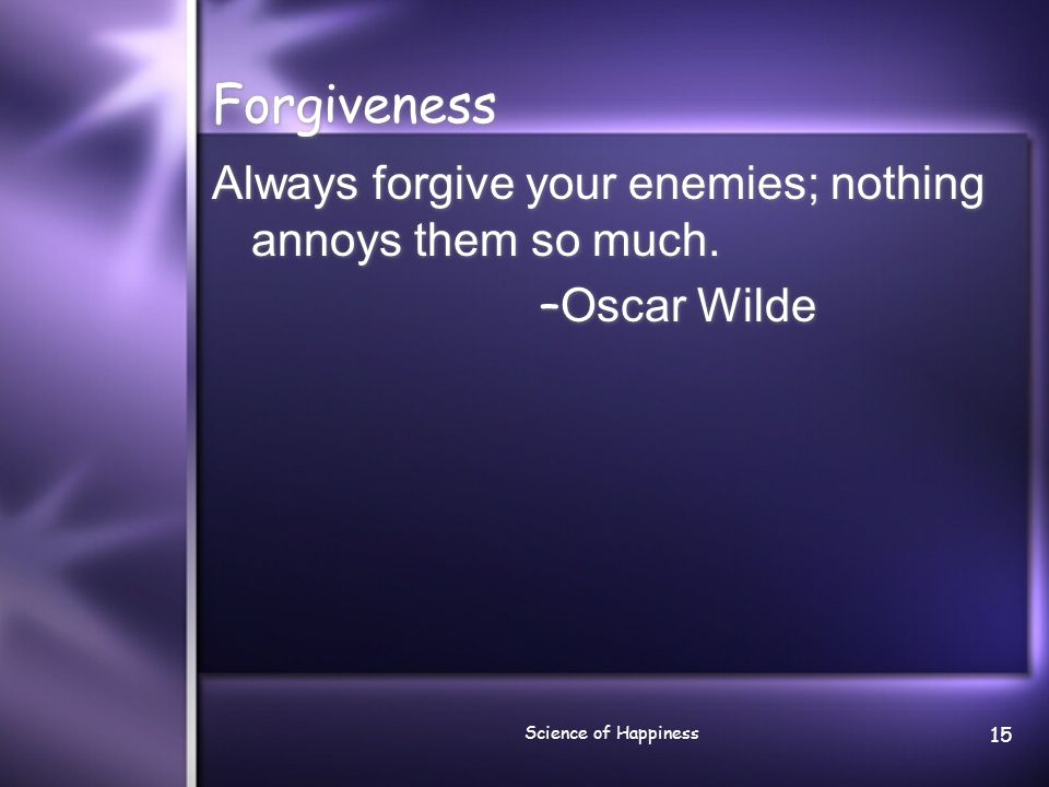 Forgiveness Always forgive your enemies; nothing annoys them so much.