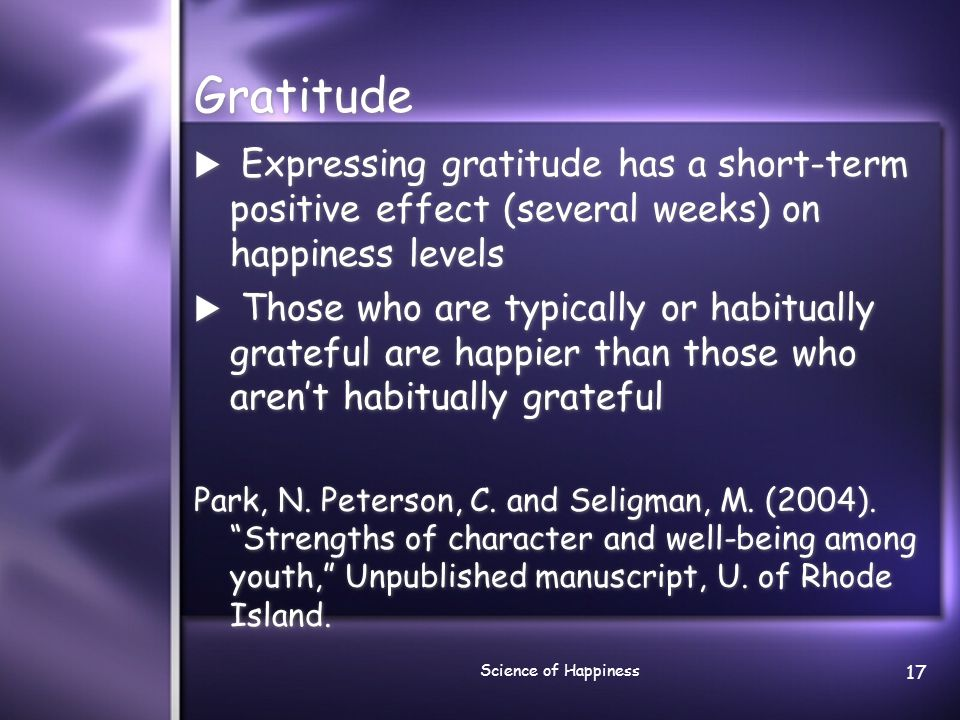Gratitude Expressing gratitude has a short-term positive effect (several weeks) on happiness levels.