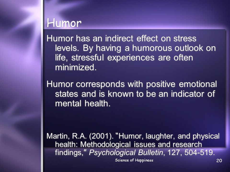 Humor Humor has an indirect effect on stress levels. By having a humorous outlook on life, stressful experiences are often minimized.
