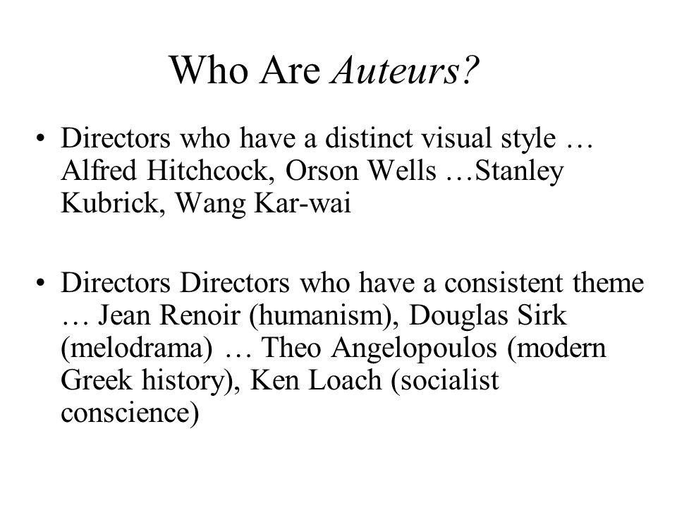 Who Are Auteurs Directors who have a distinct visual style … Alfred Hitchcock, Orson Wells …Stanley Kubrick, Wang Kar-wai.