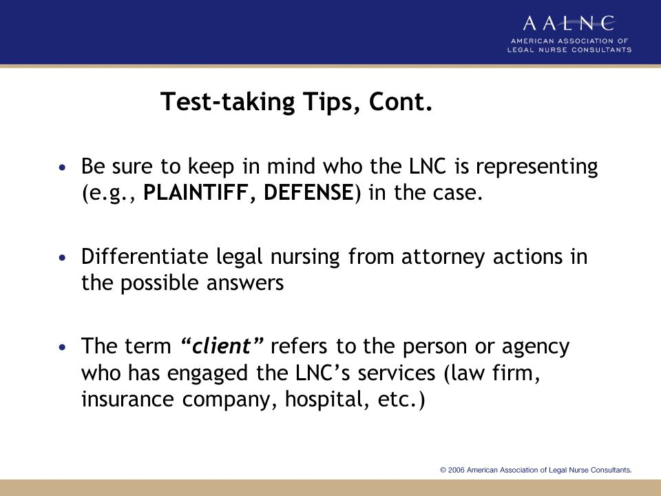 Test-taking Tips, Cont. Be sure to keep in mind who the LNC is representing (e.g., PLAINTIFF, DEFENSE) in the case.