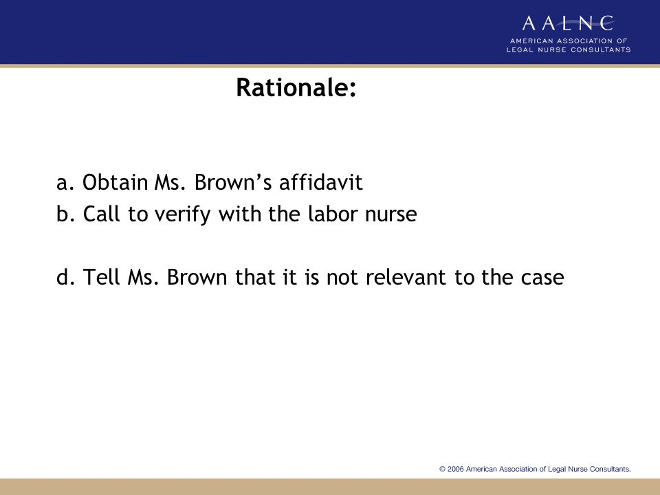 Rationale: a. Obtain Ms. Brown's affidavit b. Call to verify with the labor nurse d.