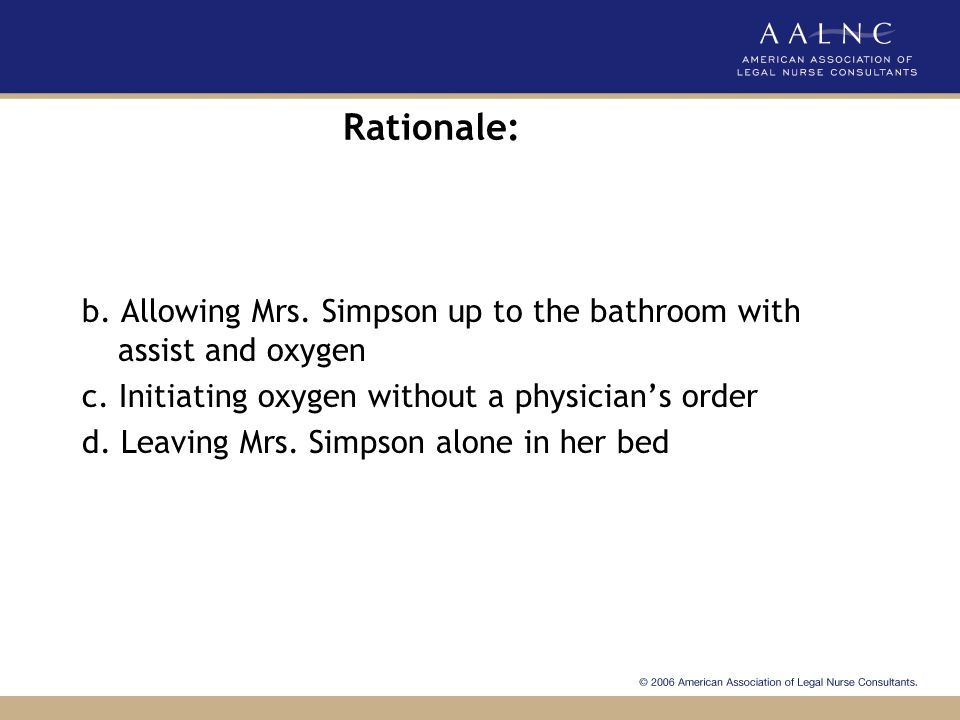 Rationale: b. Allowing Mrs. Simpson up to the bathroom with assist and oxygen. c. Initiating oxygen without a physician's order.