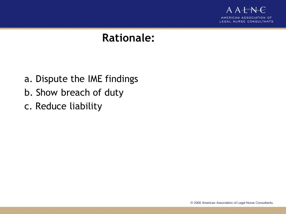 Rationale: a. Dispute the IME findings b. Show breach of duty c. Reduce liability