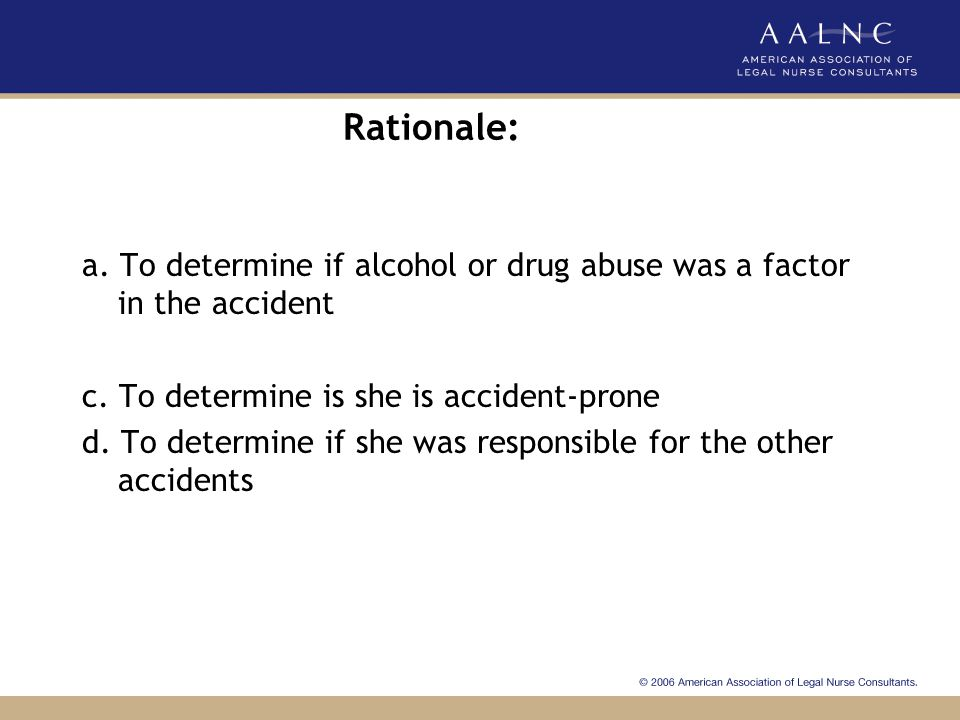 Rationale: a. To determine if alcohol or drug abuse was a factor in the accident. c. To determine is she is accident-prone.