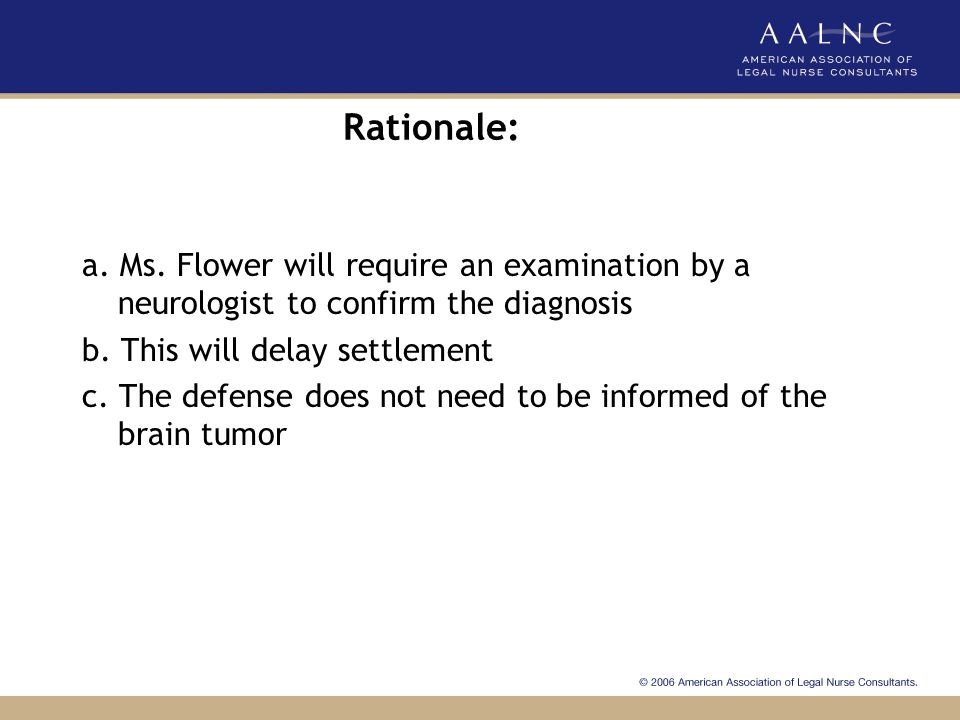 Rationale: a. Ms. Flower will require an examination by a neurologist to confirm the diagnosis. b. This will delay settlement.