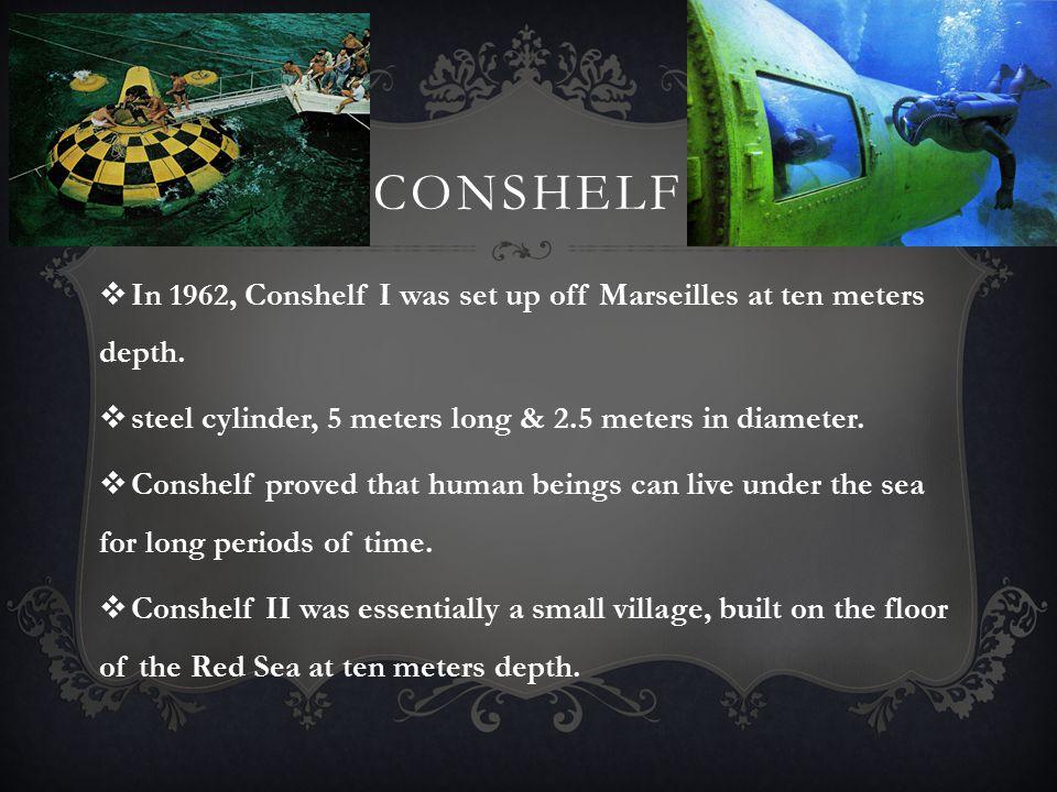 conshelf In 1962, Conshelf I was set up off Marseilles at ten meters depth. steel cylinder, 5 meters long & 2.5 meters in diameter.