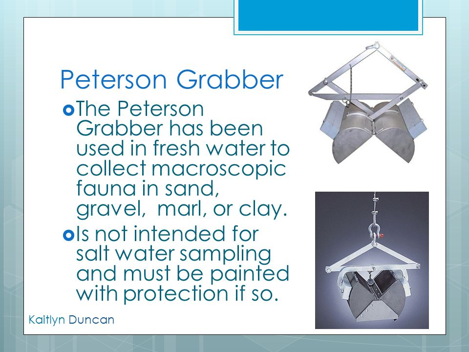 Peterson Grabber The Peterson Grabber has been used in fresh water to collect macroscopic fauna in sand, gravel, marl, or clay.