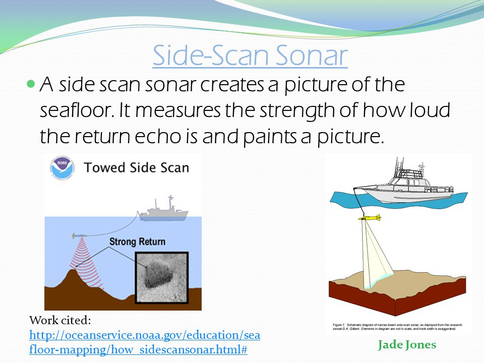 Side-Scan Sonar A side scan sonar creates a picture of the seafloor. It measures the strength of how loud the return echo is and paints a picture.