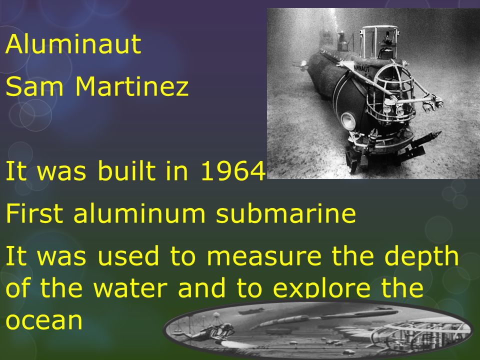 Aluminaut Sam Martinez It was built in 1964 First aluminum submarine It was used to measure the depth of the water and to explore the ocean