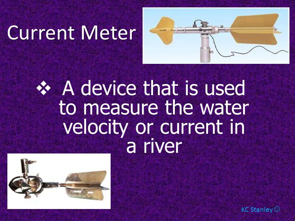 Current Meter A device that is used to measure the water velocity or current in a river.