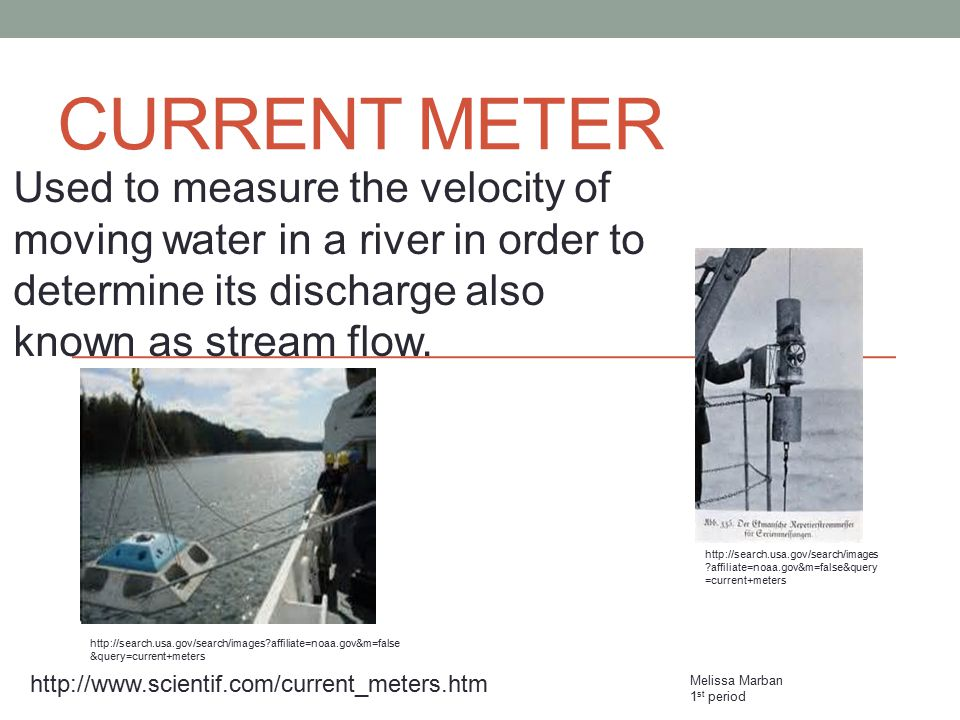 Current Meter Used to measure the velocity of moving water in a river in order to determine its discharge also known as stream flow.
