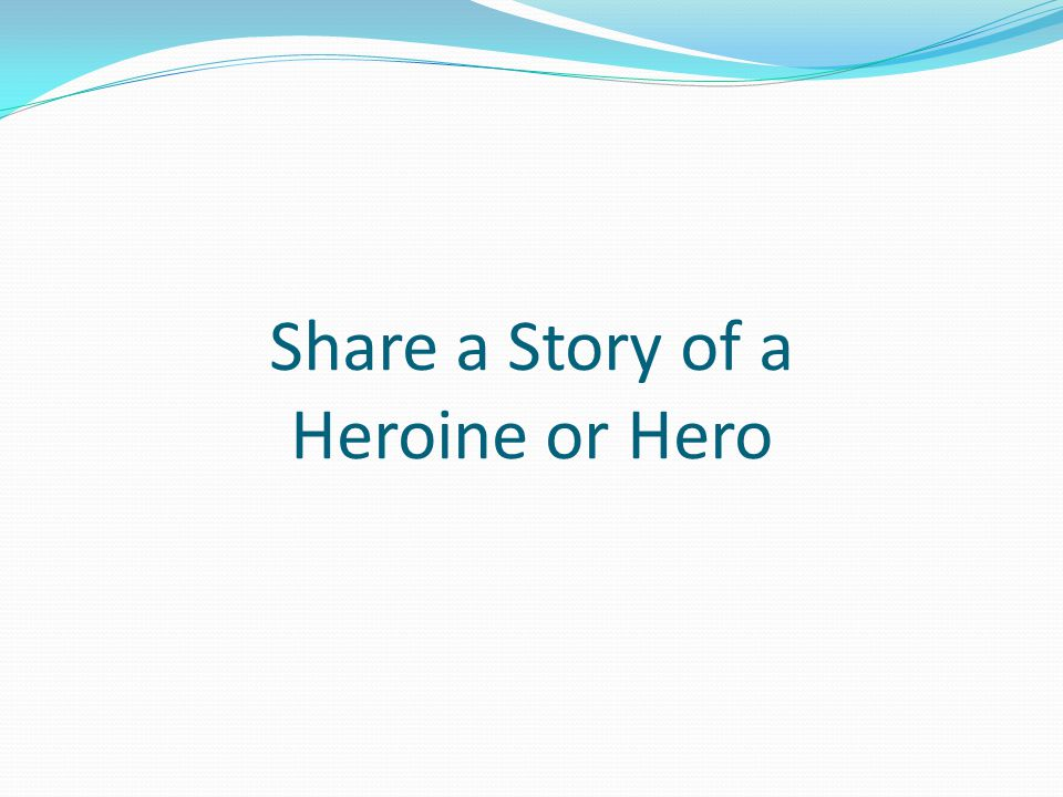 Share a Story of a Heroine or Hero