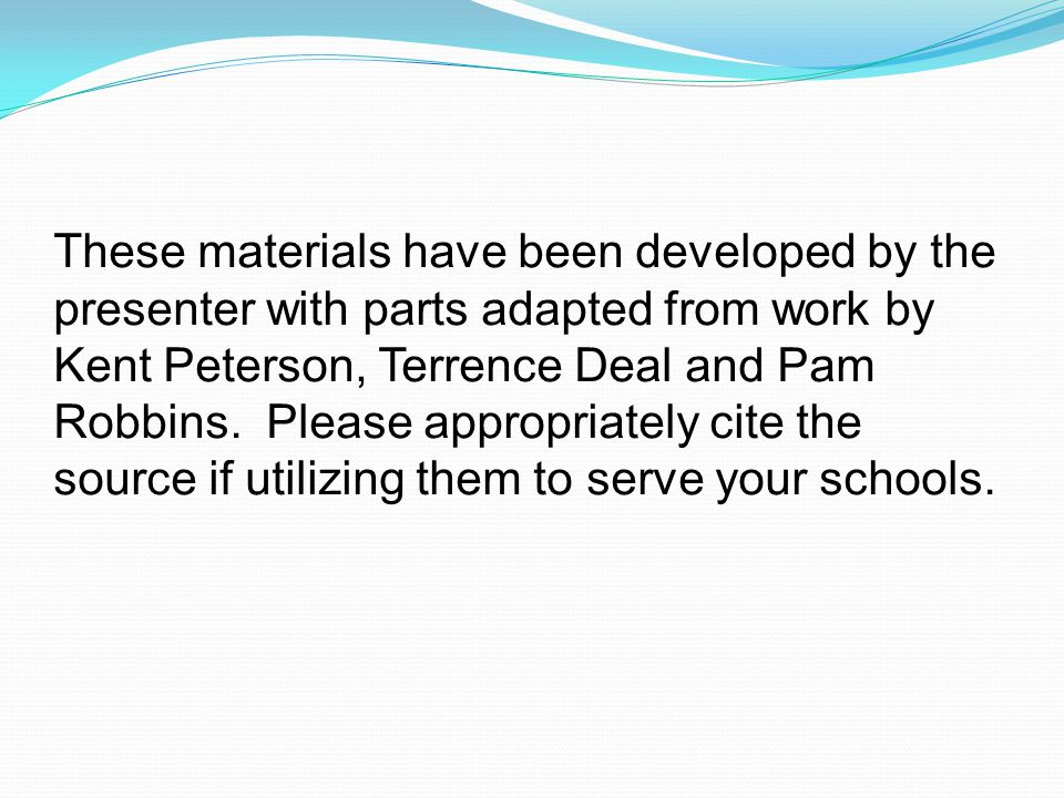 These materials have been developed by the presenter with parts adapted from work by Kent Peterson, Terrence Deal and Pam Robbins.
