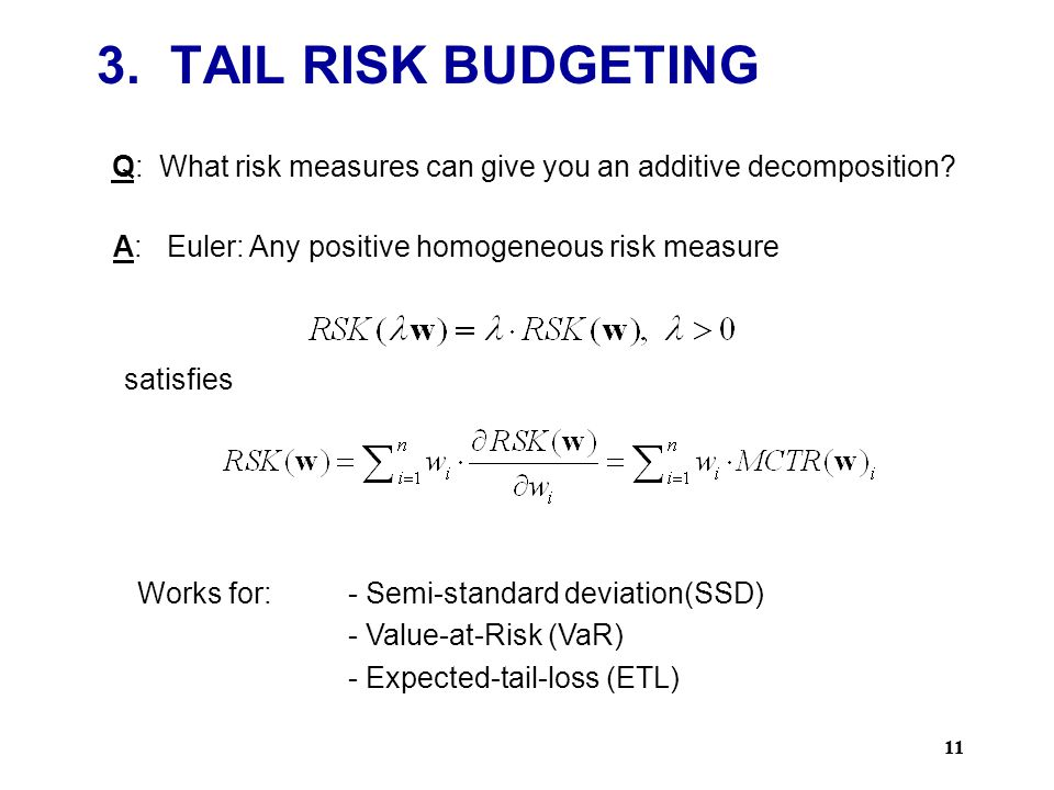 3. TAIL RISK BUDGETING Q: What risk measures can give you an additive decomposition A: Euler: Any positive homogeneous risk measure.