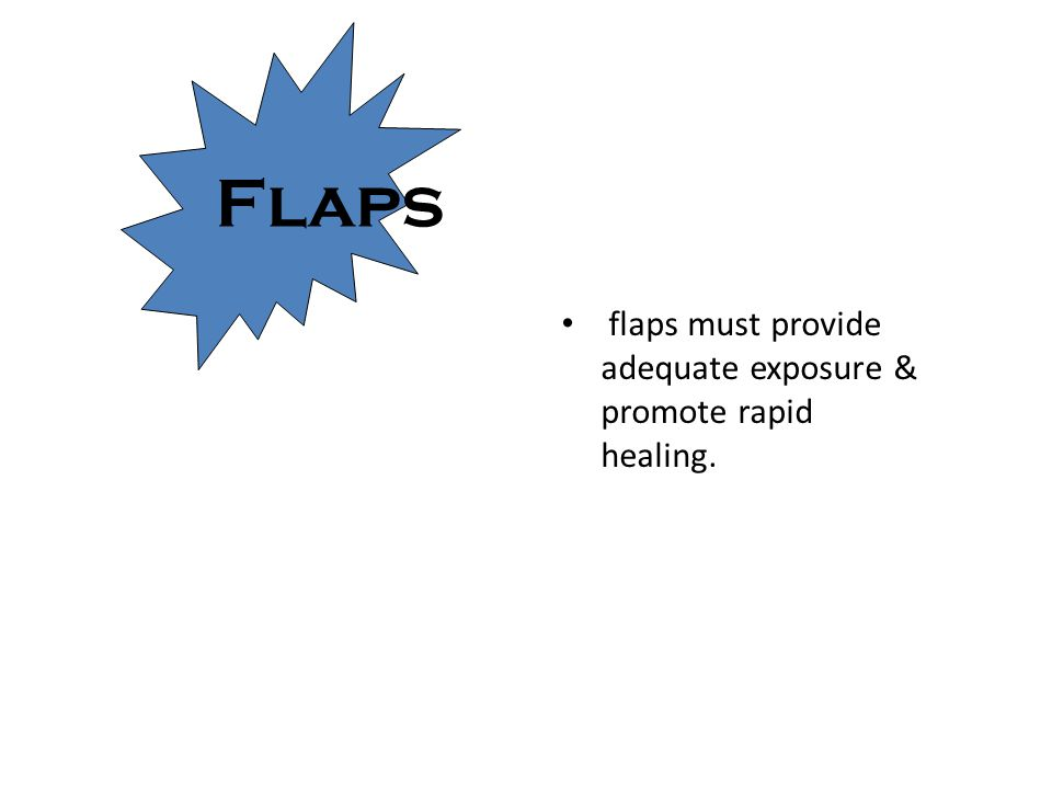 Flaps flaps must provide adequate exposure & promote rapid healing.