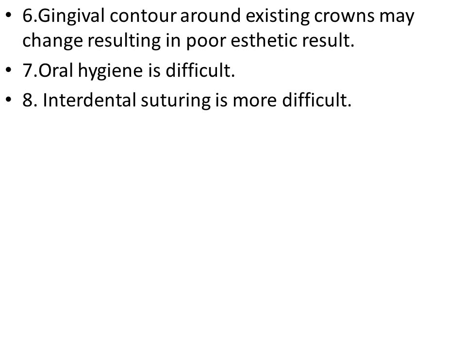 6.Gingival contour around existing crowns may change resulting in poor esthetic result.